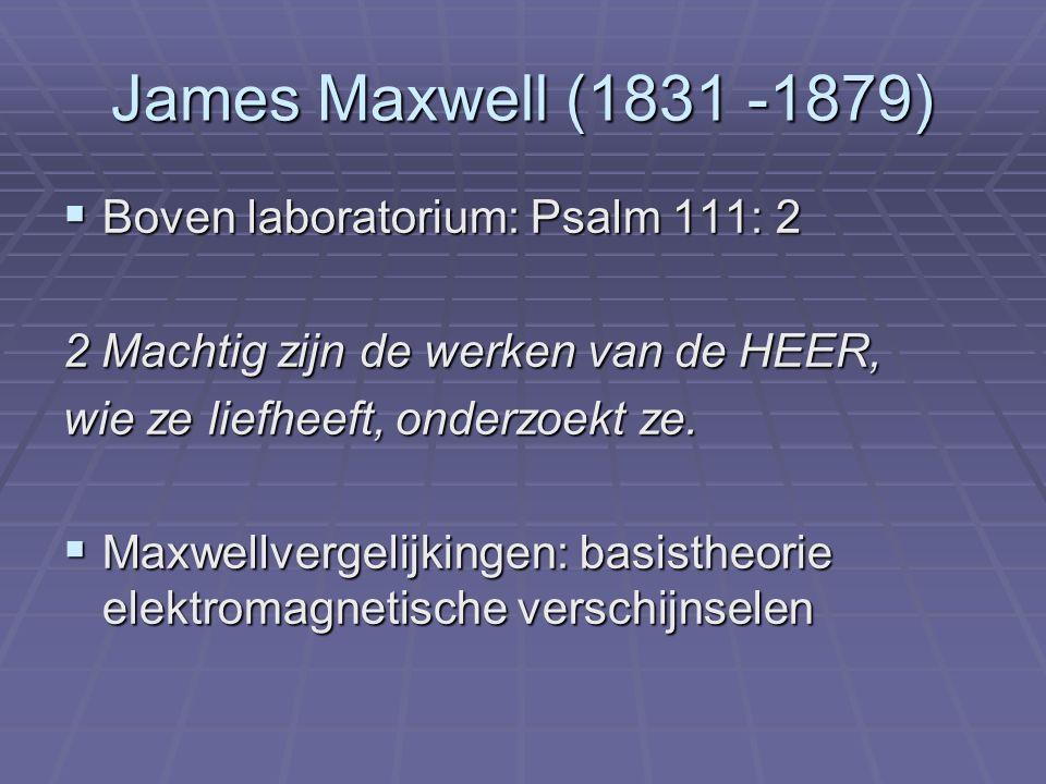 James Maxwell (1831 -1879)  Boven laboratorium: Psalm 111: 2 2 Machtig zijn de werken van de HEER, wie ze liefheeft, onderzoekt ze.  Maxwellvergelij