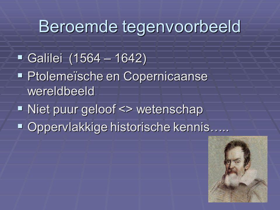Beroemde tegenvoorbeeld  Galilei (1564 – 1642)  Ptolemeïsche en Copernicaanse wereldbeeld  Niet puur geloof <> wetenschap  Oppervlakkige historisc