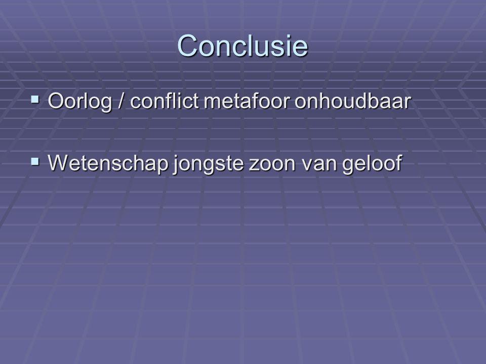 Conclusie  Oorlog / conflict metafoor onhoudbaar  Wetenschap jongste zoon van geloof