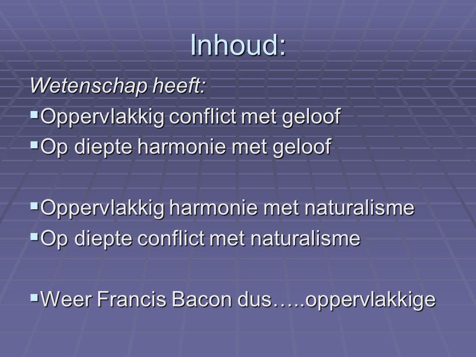 Inhoud: Wetenschap heeft:  Oppervlakkig conflict met geloof  Op diepte harmonie met geloof  Oppervlakkig harmonie met naturalisme  Op diepte confl