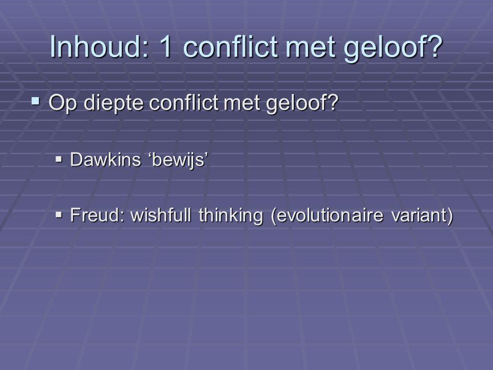 Inhoud: 1 conflict met geloof?  Op diepte conflict met geloof?  Dawkins 'bewijs'  Freud: wishfull thinking (evolutionaire variant)