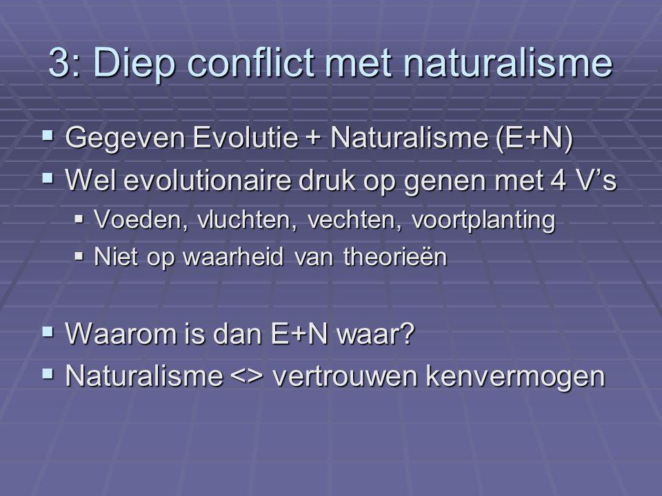 3: Diep conflict met naturalisme  Gegeven Evolutie + Naturalisme (E+N)  Wel evolutionaire druk op genen met 4 V's  Voeden, vluchten, vechten, voort