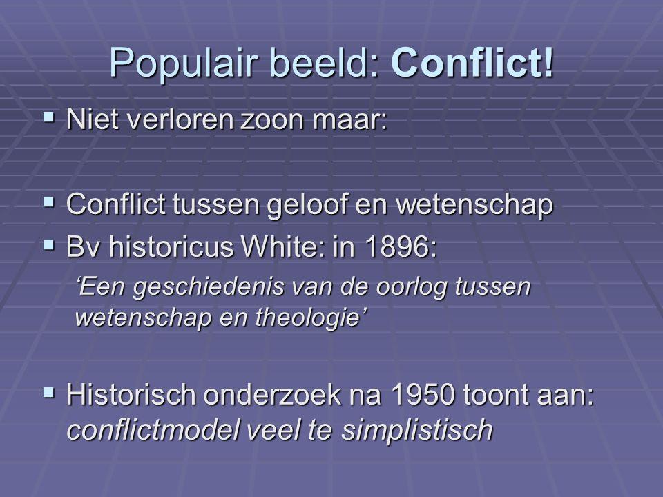 Populair beeld: Conflict!  Niet verloren zoon maar:  Conflict tussen geloof en wetenschap  Bv historicus White: in 1896: 'Een geschiedenis van de o