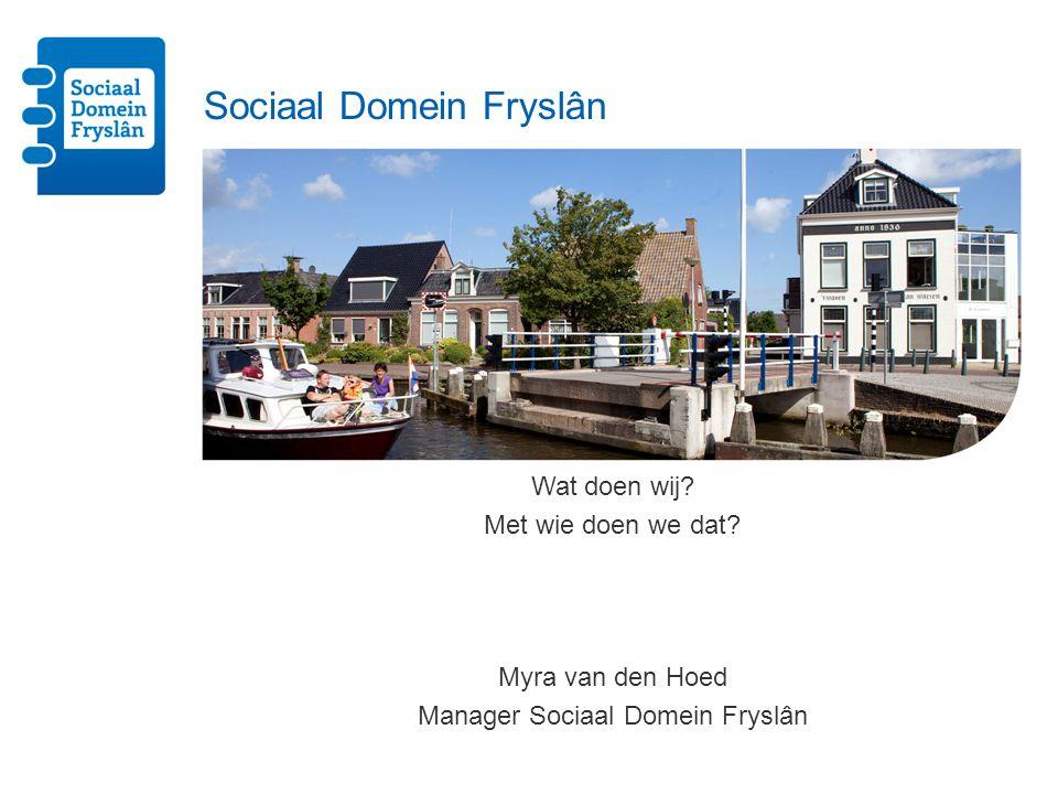 Sociaal Domein Fryslân Wat doen wij? Met wie doen we dat? Myra van den Hoed Manager Sociaal Domein Fryslân