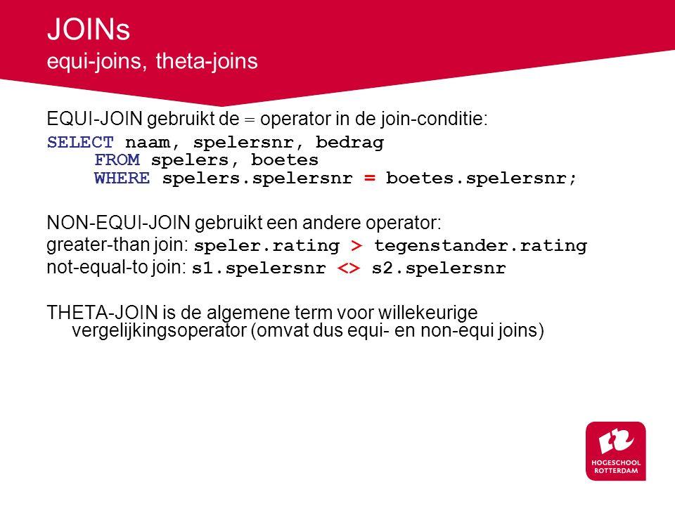 JOINs equi-joins, theta-joins EQUI-JOIN gebruikt de = operator in de join-conditie: SELECT naam, spelersnr, bedrag FROM spelers, boetes WHERE spelers.spelersnr = boetes.spelersnr; NON-EQUI-JOIN gebruikt een andere operator: greater-than join: speler.rating > tegenstander.rating not-equal-to join: s1.spelersnr <> s2.spelersnr THETA-JOIN is de algemene term voor willekeurige vergelijkingsoperator (omvat dus equi- en non-equi joins)