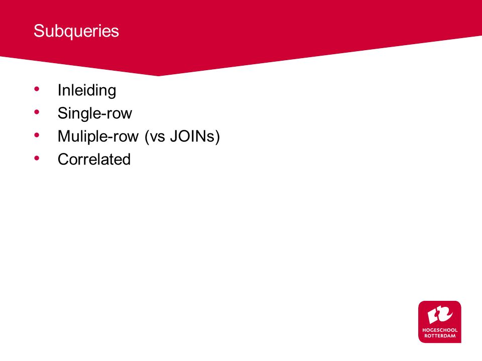 Subqueries Inleiding Single-row Muliple-row (vs JOINs) Correlated