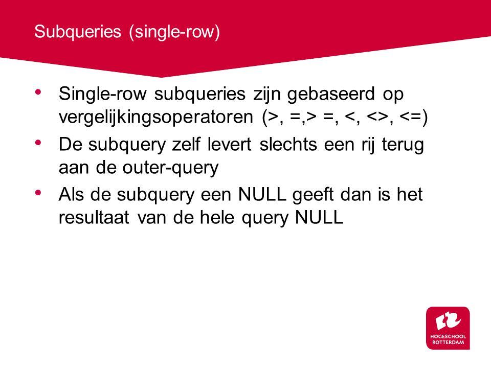 Subqueries (single-row) Single-row subqueries zijn gebaseerd op vergelijkingsoperatoren (>, =,> =,, <=) De subquery zelf levert slechts een rij terug aan de outer-query Als de subquery een NULL geeft dan is het resultaat van de hele query NULL