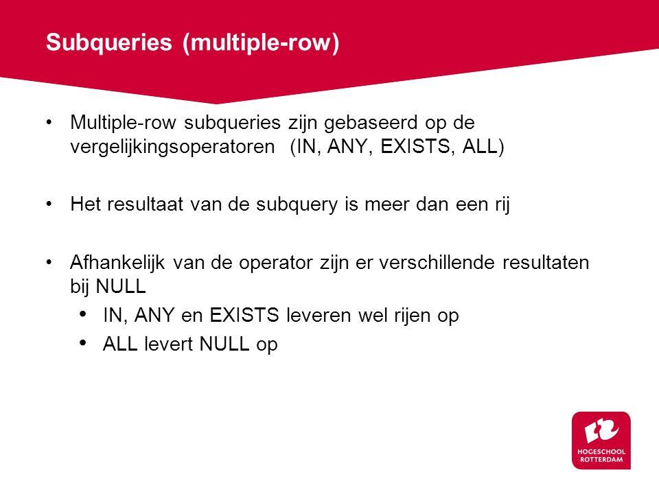 Subqueries (multiple-row) Multiple-row subqueries zijn gebaseerd op de vergelijkingsoperatoren (IN, ANY, EXISTS, ALL) Het resultaat van de subquery is meer dan een rij Afhankelijk van de operator zijn er verschillende resultaten bij NULL IN, ANY en EXISTS leveren wel rijen op ALL levert NULL op
