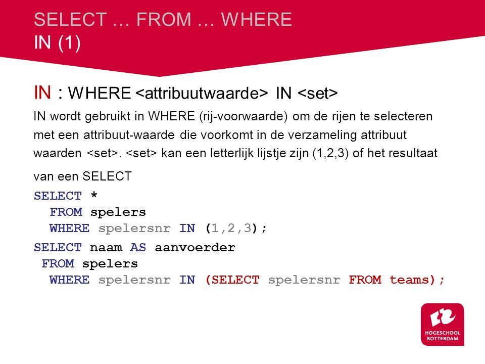 SELECT … FROM … WHERE IN (1) IN : WHERE IN IN wordt gebruikt in WHERE (rij-voorwaarde) om de rijen te selecteren met een attribuut-waarde die voorkomt in de verzameling attribuut waarden.