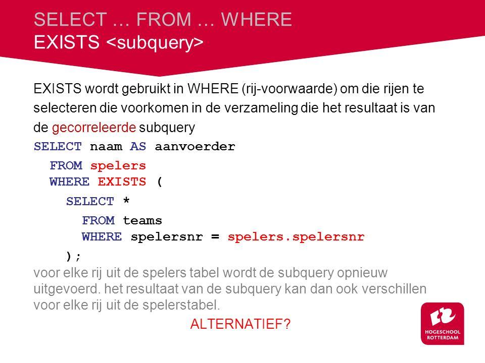 SELECT … FROM … WHERE EXISTS EXISTS wordt gebruikt in WHERE (rij-voorwaarde) om die rijen te selecteren die voorkomen in de verzameling die het resultaat is van de gecorreleerde subquery SELECT naam AS aanvoerder FROM spelers WHERE EXISTS ( SELECT * FROM teams WHERE spelersnr = spelers.spelersnr ); voor elke rij uit de spelers tabel wordt de subquery opnieuw uitgevoerd.