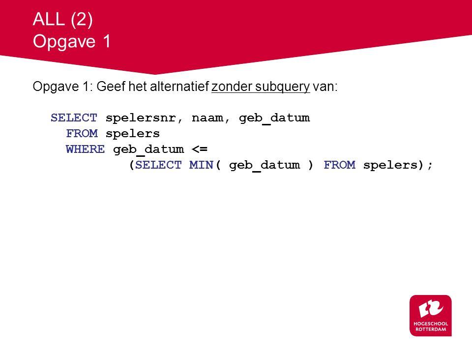 ALL (2) Opgave 1 Opgave 1: Geef het alternatief zonder subquery van: SELECT spelersnr, naam, geb_datum FROM spelers WHERE geb_datum <= (SELECT MIN( geb_datum ) FROM spelers);