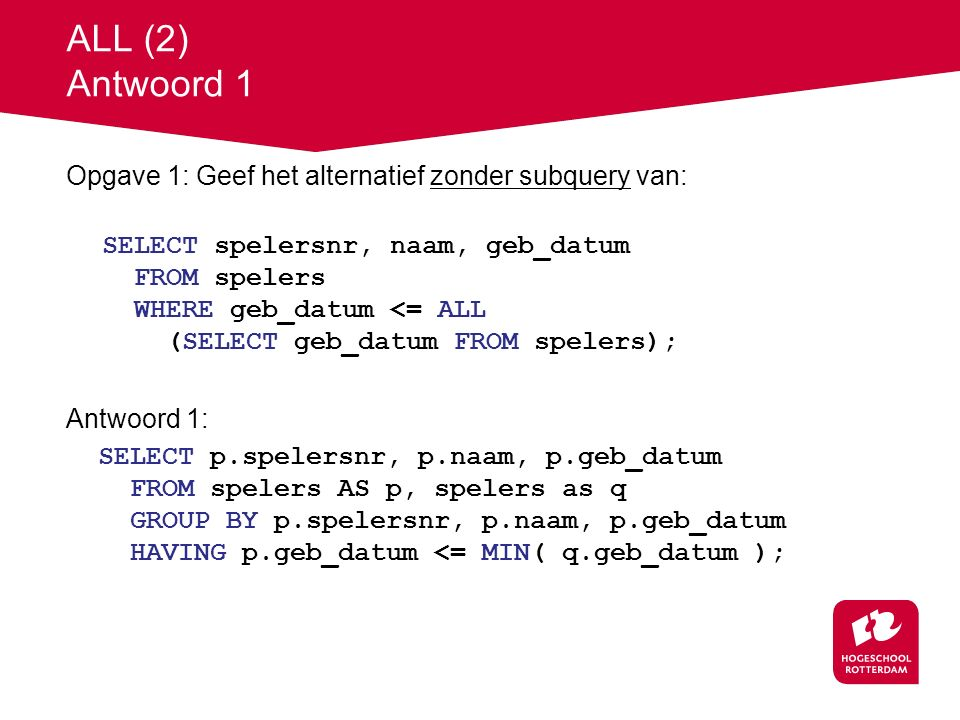 ALL (2) Antwoord 1 Opgave 1: Geef het alternatief zonder subquery van: SELECT spelersnr, naam, geb_datum FROM spelers WHERE geb_datum <= ALL (SELECT geb_datum FROM spelers); Antwoord 1: SELECT p.spelersnr, p.naam, p.geb_datum FROM spelers AS p, spelers as q GROUP BY p.spelersnr, p.naam, p.geb_datum HAVING p.geb_datum <= MIN( q.geb_datum );