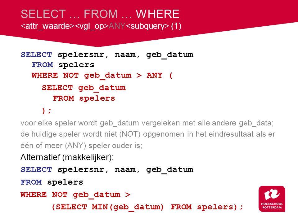 SELECT … FROM … WHERE ANY (1) SELECT spelersnr, naam, geb_datum FROM spelers WHERE NOT geb_datum > ANY ( SELECT geb_datum FROM spelers ); voor elke speler wordt geb_datum vergeleken met alle andere geb_data; de huidige speler wordt niet (NOT) opgenomen in het eindresultaat als er één of meer (ANY) speler ouder is; Alternatief (makkelijker): SELECT spelersnr, naam, geb_datum FROM spelers WHERE NOT geb_datum > (SELECT MIN(geb_datum) FROM spelers);