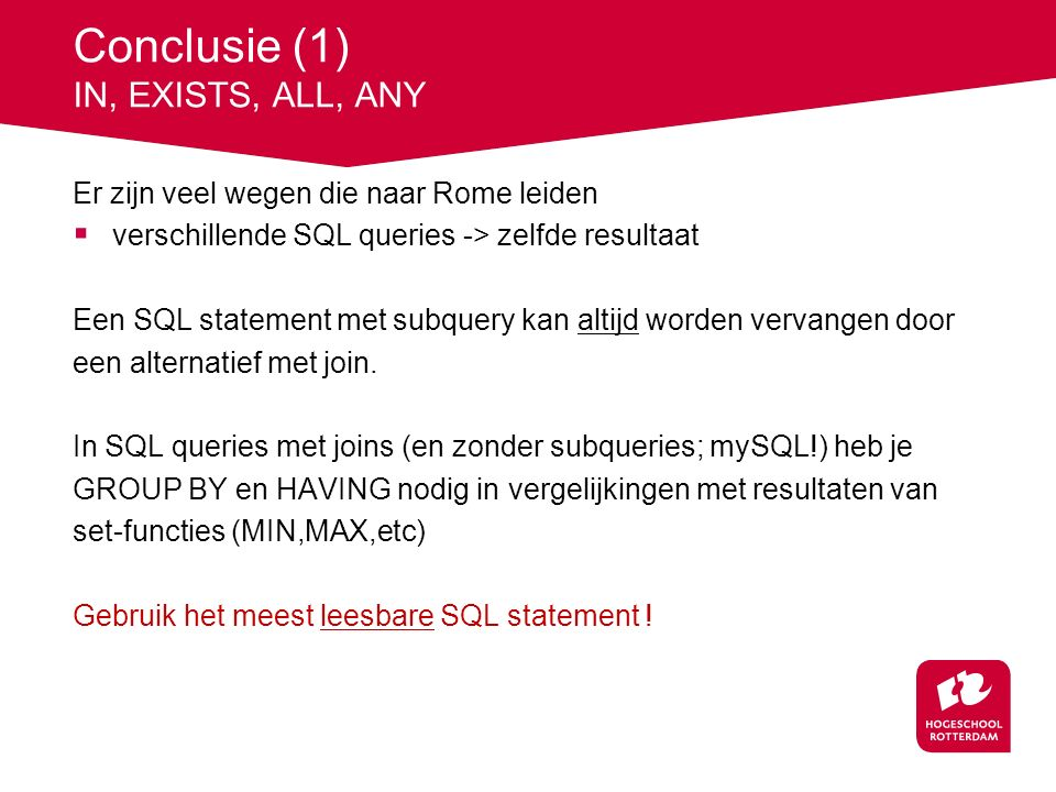 Conclusie (1) IN, EXISTS, ALL, ANY Er zijn veel wegen die naar Rome leiden  verschillende SQL queries -> zelfde resultaat Een SQL statement met subquery kan altijd worden vervangen door een alternatief met join.