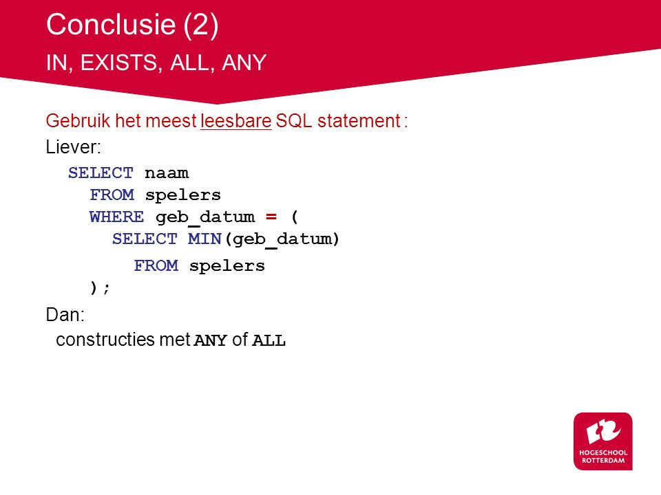 Conclusie (2) IN, EXISTS, ALL, ANY Gebruik het meest leesbare SQL statement : Liever: SELECT naam FROM spelers WHERE geb_datum = ( SELECT MIN(geb_datum) FROM spelers ); Dan: constructies met ANY of ALL