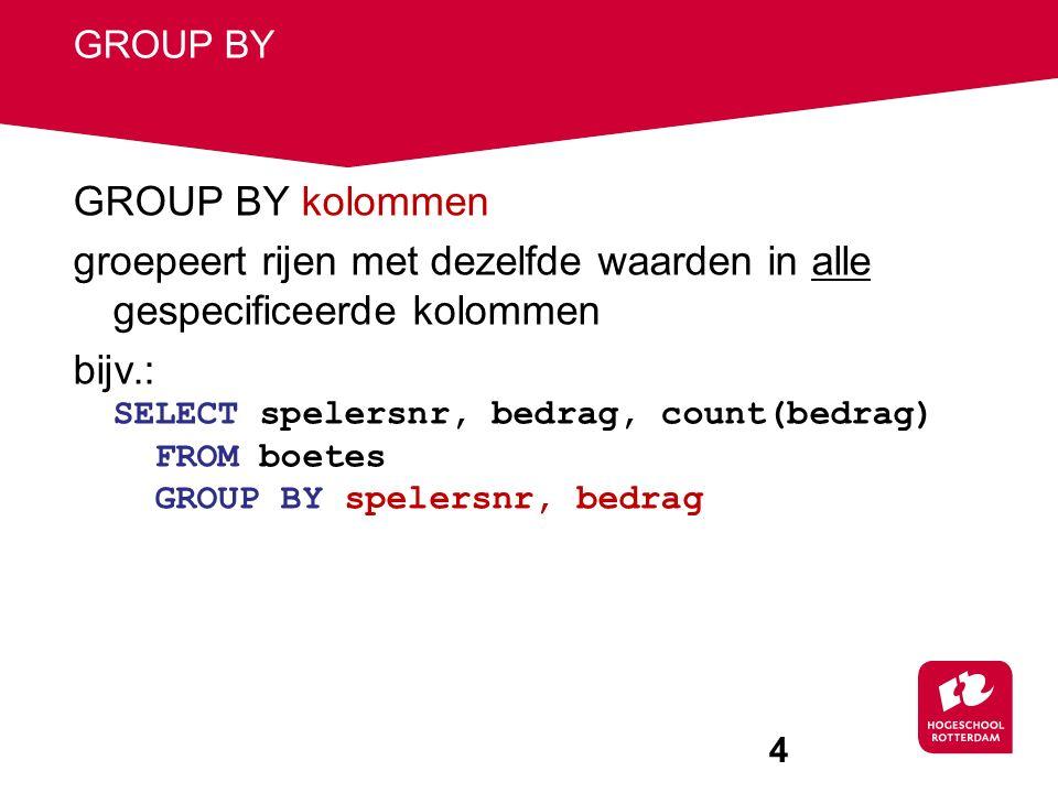 4 GROUP BY GROUP BY kolommen groepeert rijen met dezelfde waarden in alle gespecificeerde kolommen bijv.: SELECT spelersnr, bedrag, count(bedrag) FROM boetes GROUP BY spelersnr, bedrag