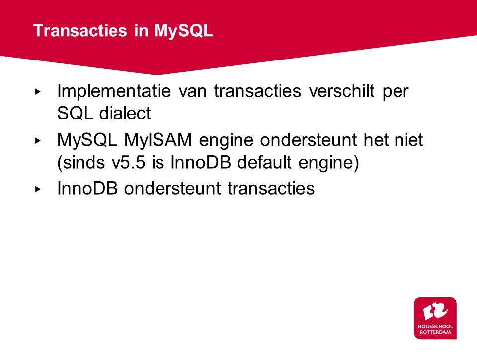 Transacties in MySQL ▸ Implementatie van transacties verschilt per SQL dialect ▸ MySQL MyISAM engine ondersteunt het niet (sinds v5.5 is InnoDB default engine) ▸ InnoDB ondersteunt transacties