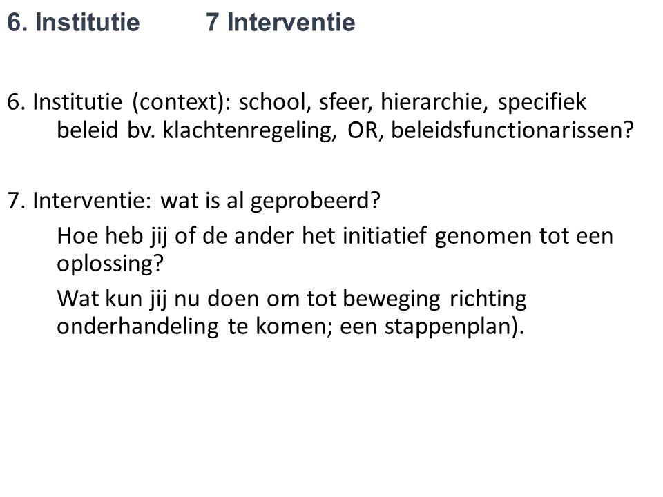 6. Institutie 7 Interventie 6. Institutie (context): school, sfeer, hierarchie, specifiek beleid bv. klachtenregeling, OR, beleidsfunctionarissen? 7.