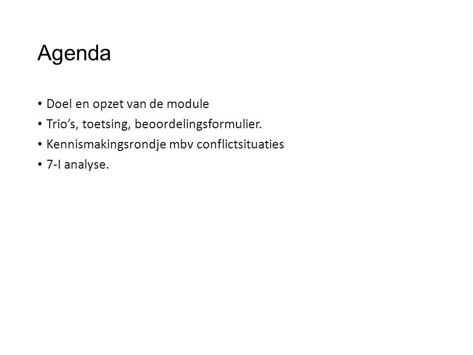 Agenda Doel en opzet van de module Trio's, toetsing, beoordelingsformulier. Kennismakingsrondje mbv conflictsituaties 7-I analyse.