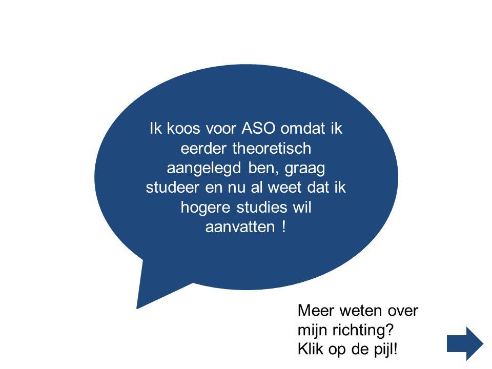 Ik koos voor ASO omdat ik eerder theoretisch aangelegd ben, graag studeer en nu al weet dat ik hogere studies wil aanvatten .