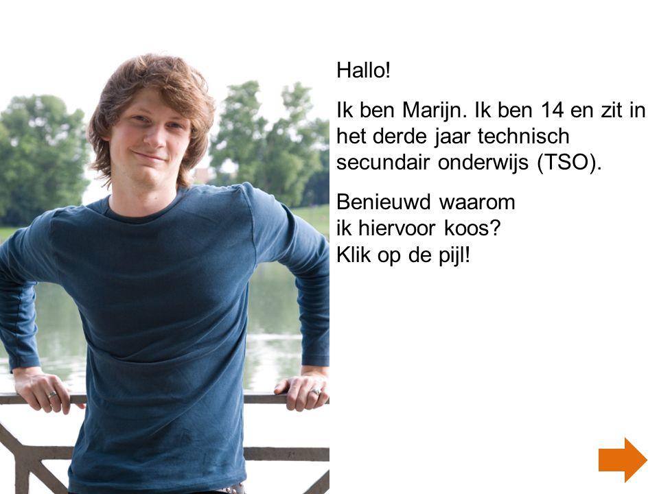 Hallo.Ik ben Marijn. Ik ben 14 en zit in het derde jaar technisch secundair onderwijs (TSO).