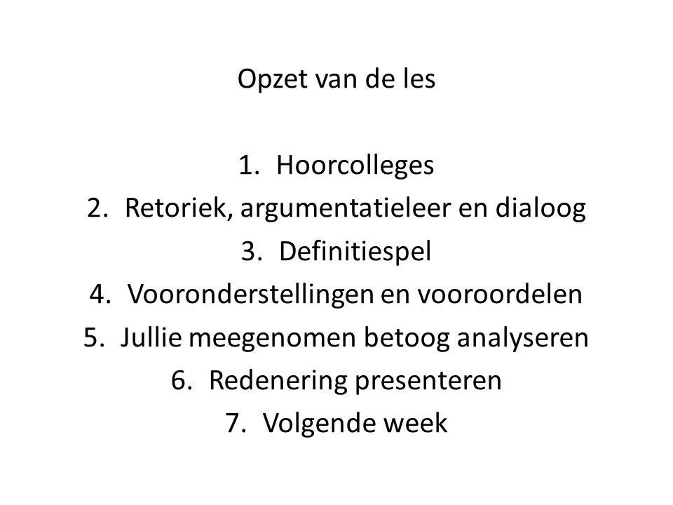 Opzet van de les 1.Hoorcolleges 2.Retoriek, argumentatieleer en dialoog 3.Definitiespel 4.Vooronderstellingen en vooroordelen 5.Jullie meegenomen beto