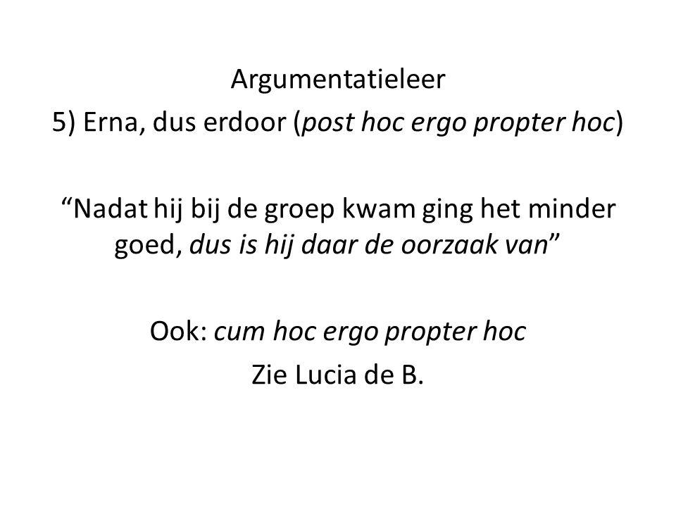 """Argumentatieleer 5) Erna, dus erdoor (post hoc ergo propter hoc) """"Nadat hij bij de groep kwam ging het minder goed, dus is hij daar de oorzaak van"""" Oo"""