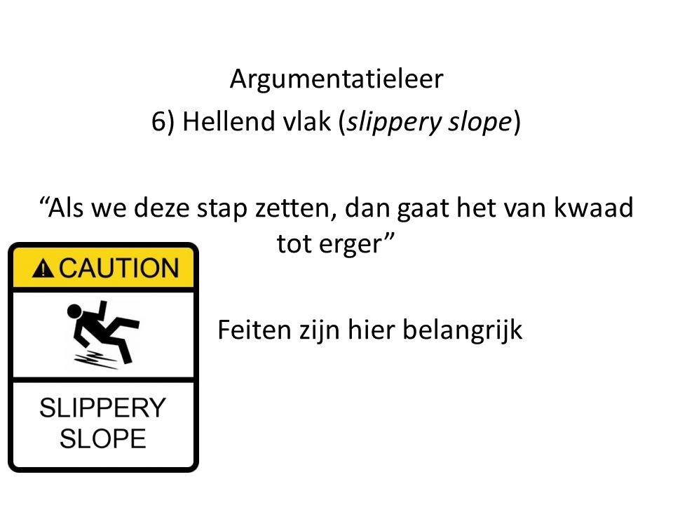"""Argumentatieleer 6) Hellend vlak (slippery slope) """"Als we deze stap zetten, dan gaat het van kwaad tot erger"""" Feiten zijn hier belangrijk"""