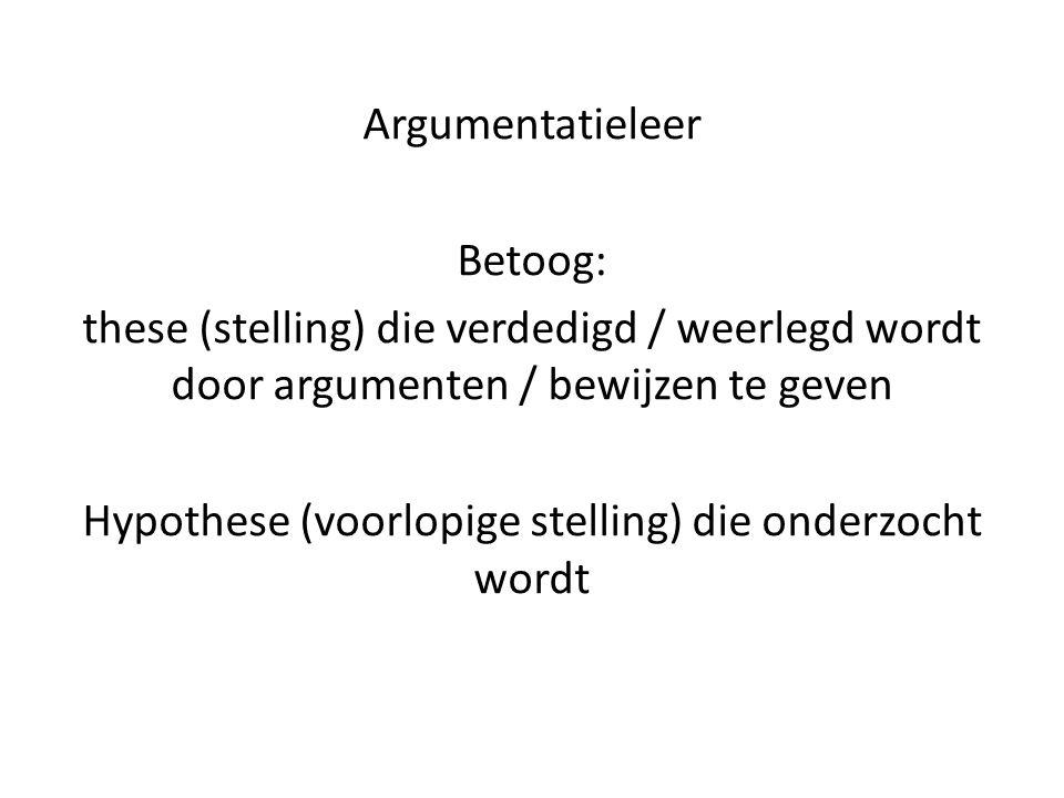 Argumentatieleer Betoog: these (stelling) die verdedigd / weerlegd wordt door argumenten / bewijzen te geven Hypothese (voorlopige stelling) die onder