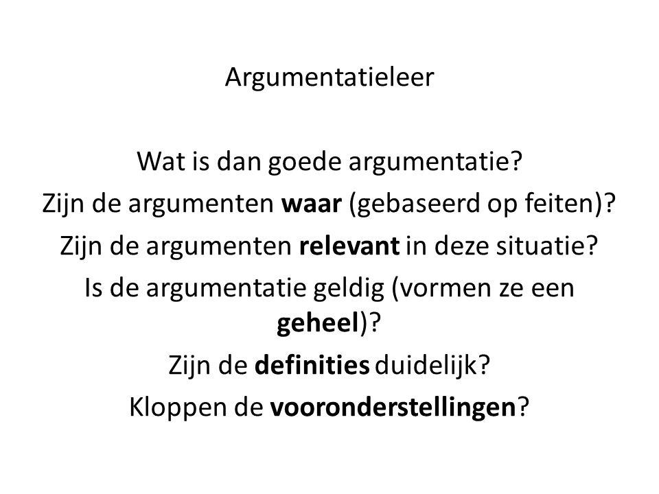 Argumentatieleer Wat is dan goede argumentatie? Zijn de argumenten waar (gebaseerd op feiten)? Zijn de argumenten relevant in deze situatie? Is de arg