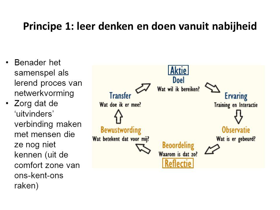 Principe 1: leer denken en doen vanuit nabijheid Benader het samenspel als lerend proces van netwerkvorming Zorg dat de 'uitvinders' verbinding maken
