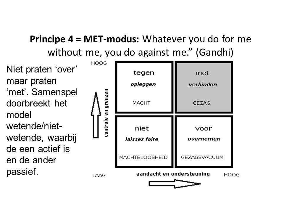 """Principe 4 = MET-modus: Whatever you do for me without me, you do against me."""" (Gandhi) Niet praten 'over' maar praten 'met'. Samenspel doorbreekt het"""