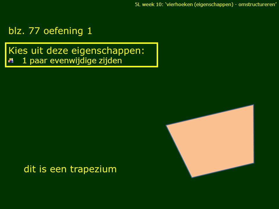 blz. 77 oefening 1 DIAGONALEN Kies uit deze eigenschappen: 1 paar evenwijdige zijden dit is eentrapezium 5L week 10: 'vierhoeken (eigenschappen) - oms