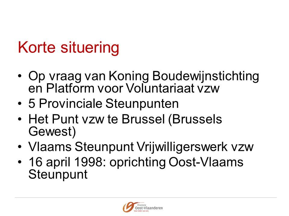 Korte situering Op vraag van Koning Boudewijnstichting en Platform voor Voluntariaat vzw 5 Provinciale Steunpunten Het Punt vzw te Brussel (Brussels Gewest) Vlaams Steunpunt Vrijwilligerswerk vzw 16 april 1998: oprichting Oost-Vlaams Steunpunt