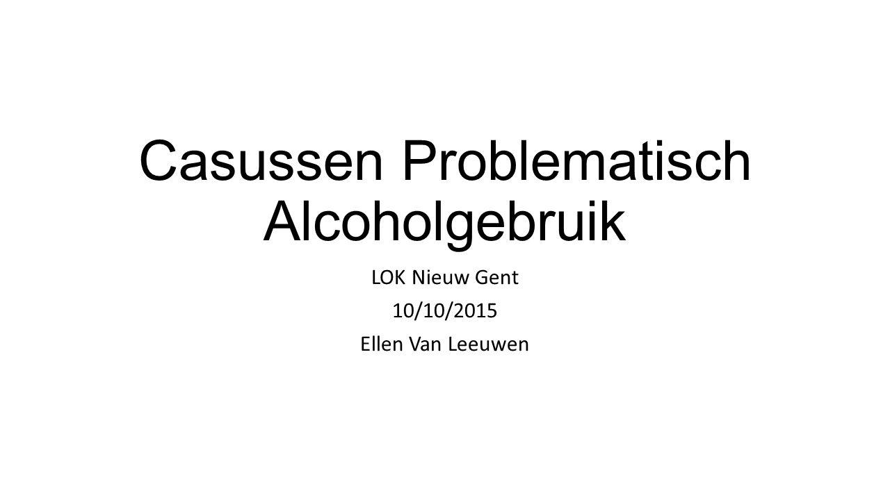 Casussen Problematisch Alcoholgebruik LOK Nieuw Gent 10/10/2015 Ellen Van Leeuwen