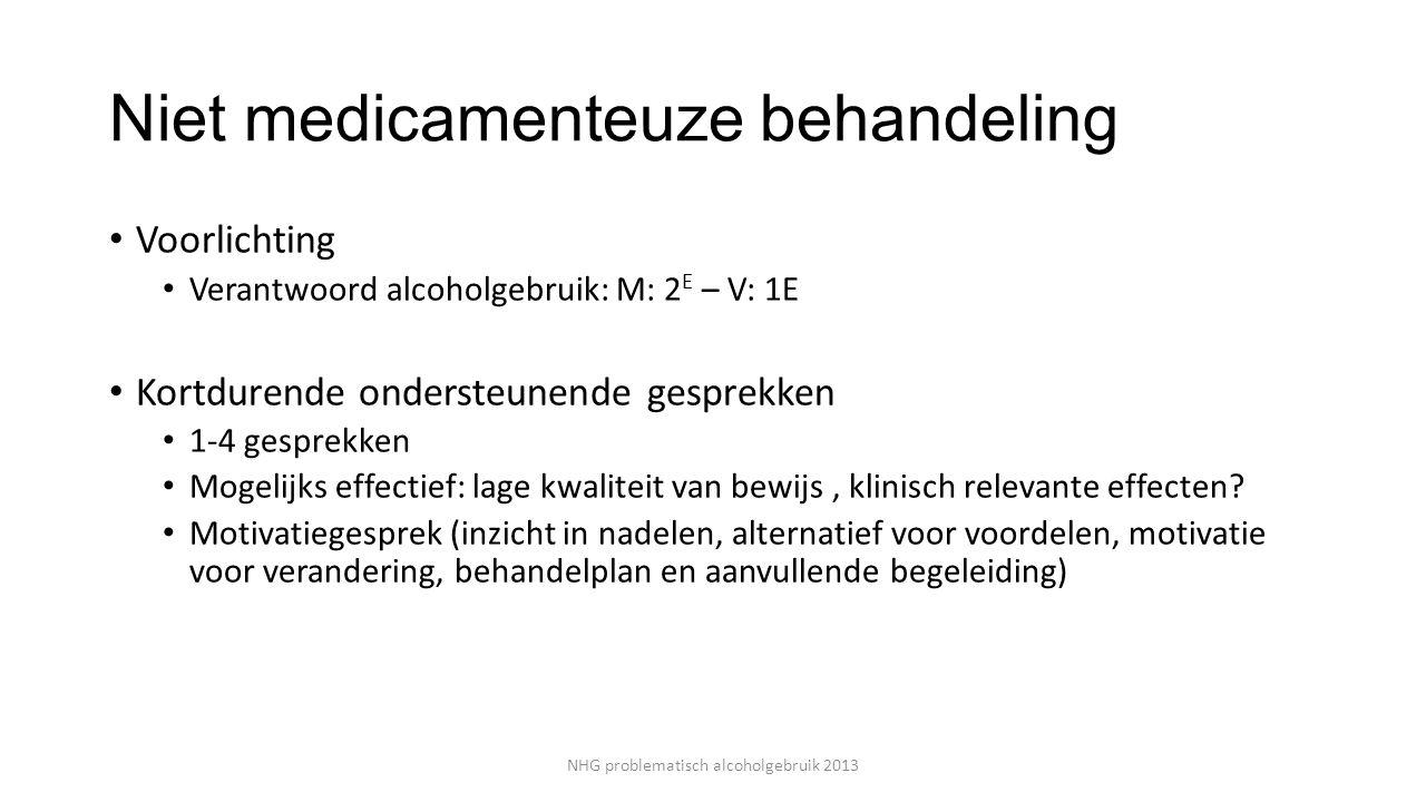 Niet medicamenteuze behandeling Voorlichting Verantwoord alcoholgebruik: M: 2 E – V: 1E Kortdurende ondersteunende gesprekken 1-4 gesprekken Mogelijks effectief: lage kwaliteit van bewijs, klinisch relevante effecten.