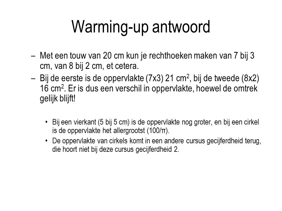 Warming-up antwoord –Met een touw van 20 cm kun je rechthoeken maken van 7 bij 3 cm, van 8 bij 2 cm, et cetera. –Bij de eerste is de oppervlakte (7x3)
