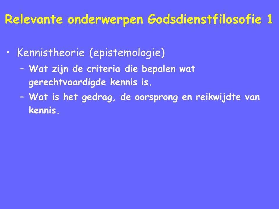 Relevante onderwerpen Godsdienstfilosofie 1 Kennistheorie (epistemologie) –Wat zijn de criteria die bepalen wat gerechtvaardigde kennis is.