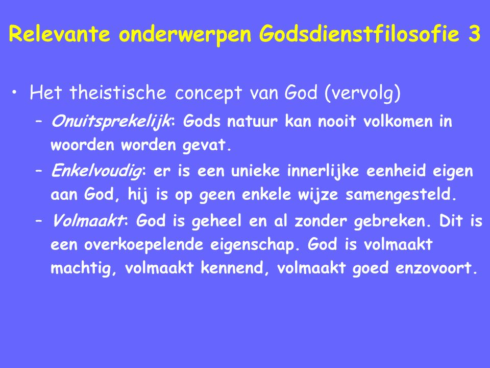 Relevante onderwerpen Godsdienstfilosofie 3 Het theistische concept van God (vervolg) –Onuitsprekelijk: Gods natuur kan nooit volkomen in woorden worden gevat.