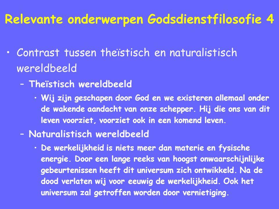 Relevante onderwerpen Godsdienstfilosofie 4 Contrast tussen theïstisch en naturalistisch wereldbeeld –Theïstisch wereldbeeld Wij zijn geschapen door God en we existeren allemaal onder de wakende aandacht van onze schepper.
