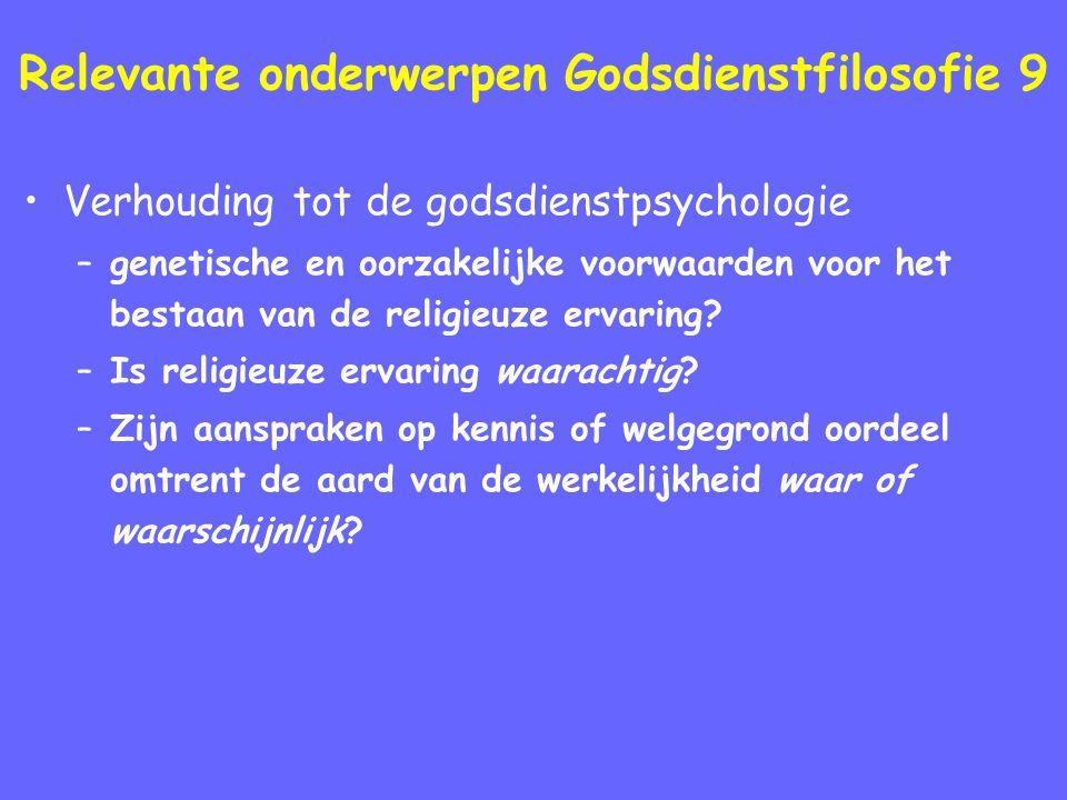 Relevante onderwerpen Godsdienstfilosofie 9 Verhouding tot de godsdienstpsychologie –genetische en oorzakelijke voorwaarden voor het bestaan van de religieuze ervaring.