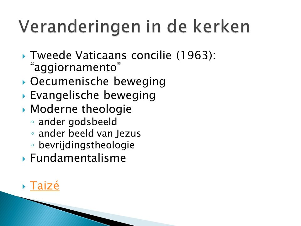 Tweede Vaticaans concilie (1963): aggiornamento  Oecumenische beweging  Evangelische beweging  Moderne theologie ◦ ander godsbeeld ◦ ander beeld van Jezus ◦ bevrijdingstheologie  Fundamentalisme  Taizé Taizé