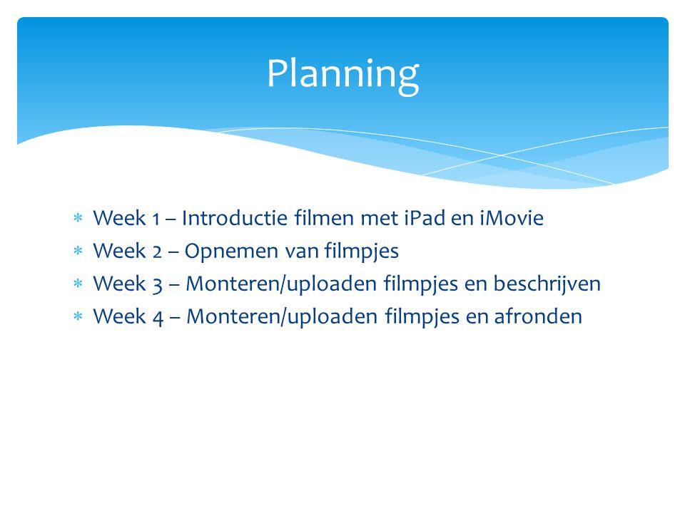 Week 1 – Introductie filmen met iPad en iMovie  Week 2 – Opnemen van filmpjes  Week 3 – Monteren/uploaden filmpjes en beschrijven  Week 4 – Monteren/uploaden filmpjes en afronden Planning