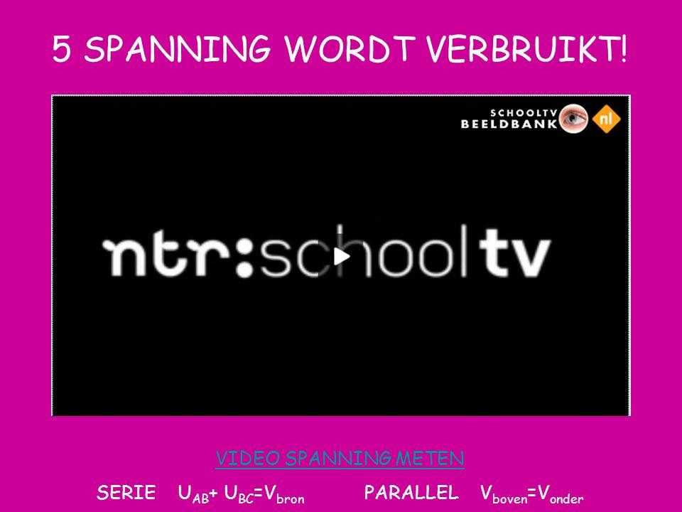 5 SPANNING WORDT VERBRUIKT! VIDEO SPANNING METEN SERIE U AB + U BC =V bron PARALLEL V boven =V onder