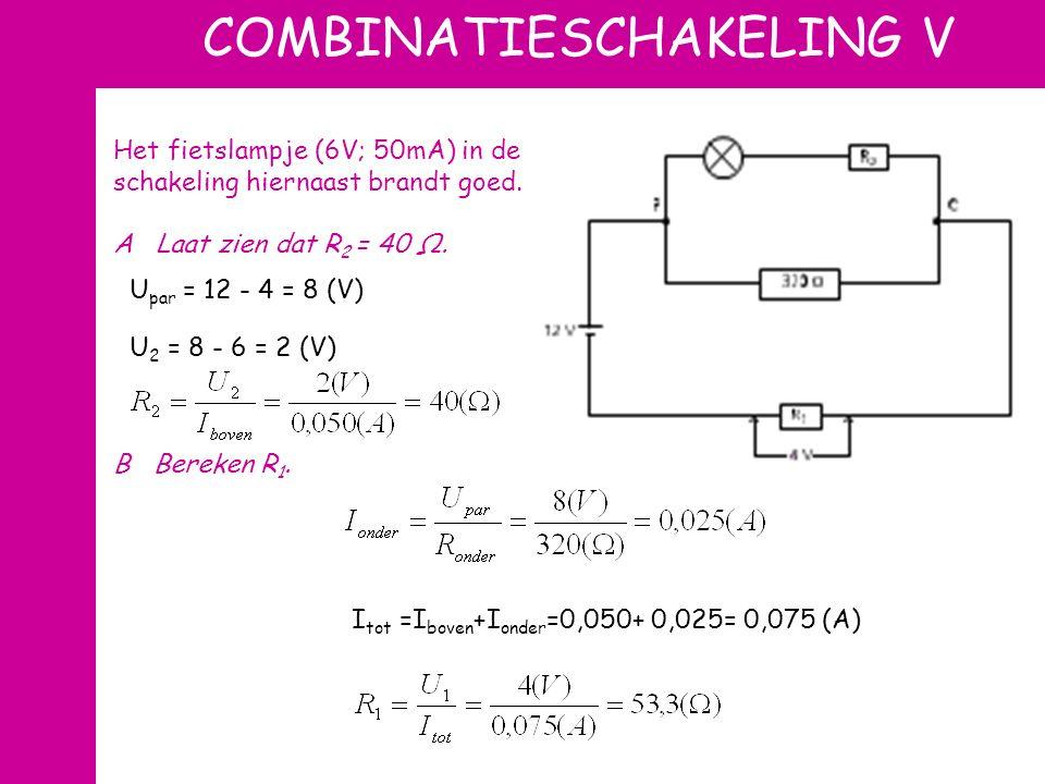 COMBINATIESCHAKELING V Het fietslampje (6V; 50mA) in de schakeling hiernaast brandt goed. A Laat zien dat R 2 = 40 Ω. B Bereken R 1. U par = 12 - 4 =