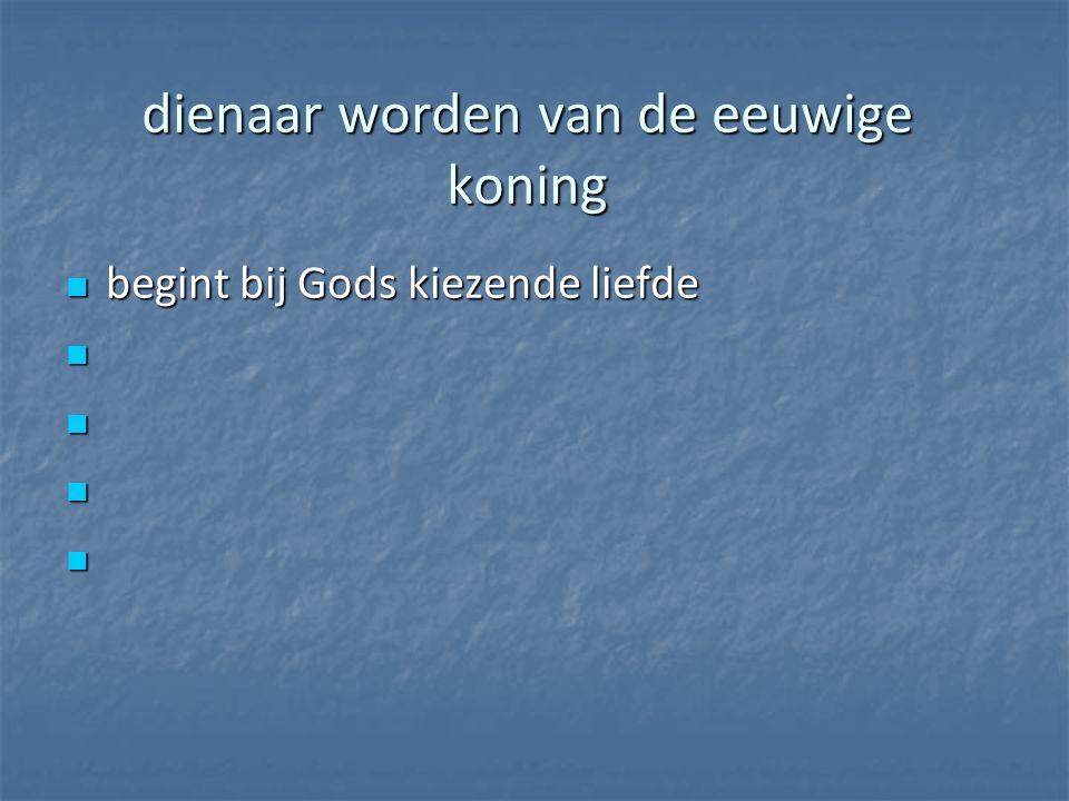 dienaar worden van de eeuwige koning begint bij Gods kiezende liefde begint bij Gods kiezende liefde