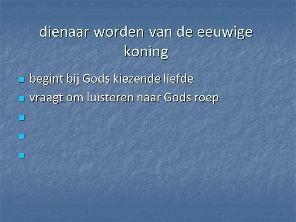 dienaar worden van de eeuwige koning begint bij Gods kiezende liefde begint bij Gods kiezende liefde vraagt om luisteren naar Gods roep vraagt om luisteren naar Gods roep