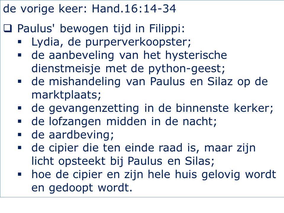 de vorige keer: Hand.16:14-34  Paulus' bewogen tijd in Filippi:  Lydia, de purperverkoopster;  de aanbeveling van het hysterische dienstmeisje met
