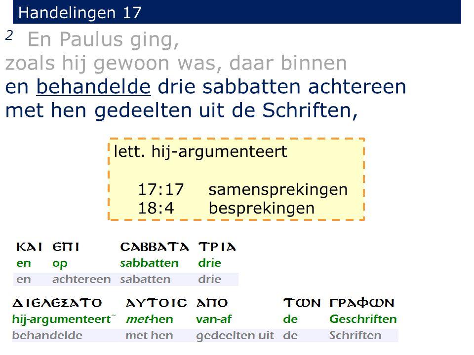 Handelingen 17 2 En Paulus ging, zoals hij gewoon was, daar binnen en behandelde drie sabbatten achtereen met hen gedeelten uit de Schriften, lett. hi
