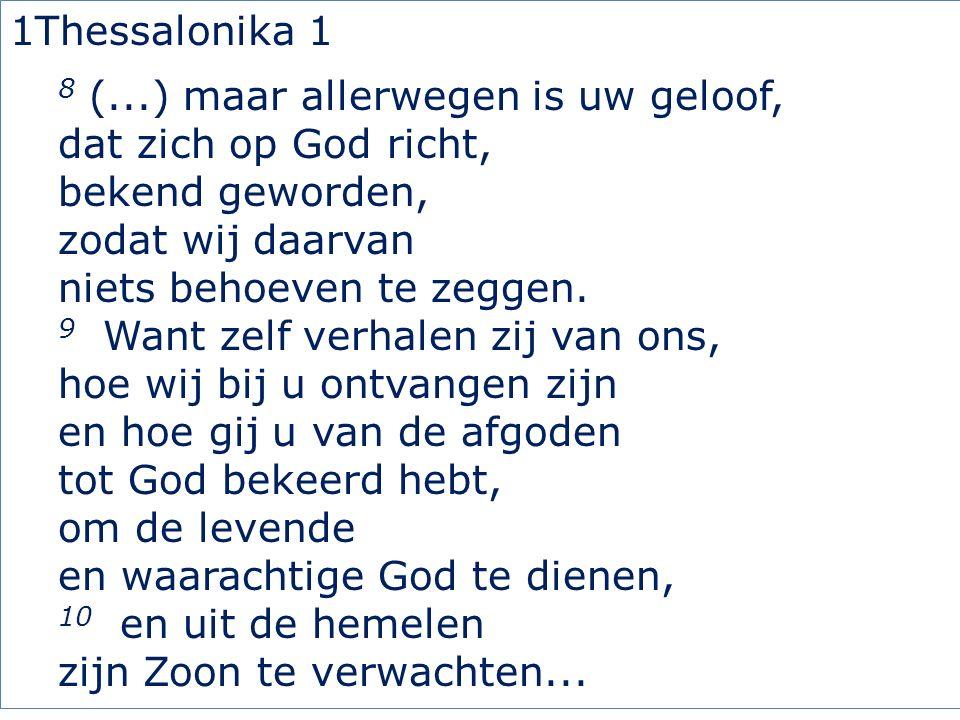1Thessalonika 1 8 (...) maar allerwegen is uw geloof, dat zich op God richt, bekend geworden, zodat wij daarvan niets behoeven te zeggen. 9 Want zelf